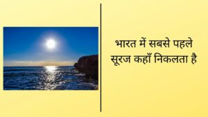 भारत में सबसे पहले सूरज कहाँ निकलता है